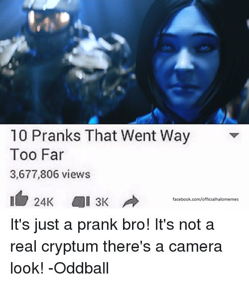 oddball: 10 Pranks That Went Way  Too Far  3,677,806 views  24K all 3K  facebook.com/officialhalomemes It's just a prank bro! It's not a real cryptum there's a camera look! -Oddball