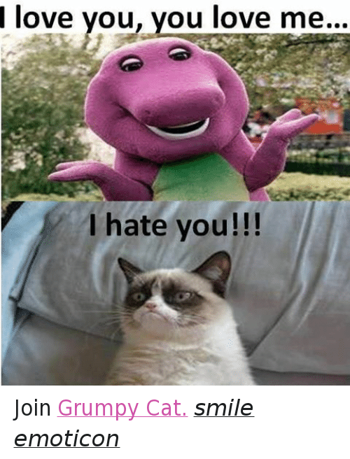 Cat Smiling: love you, you love me...  I hate you!!! Join Grumpy Cat. smile emoticon