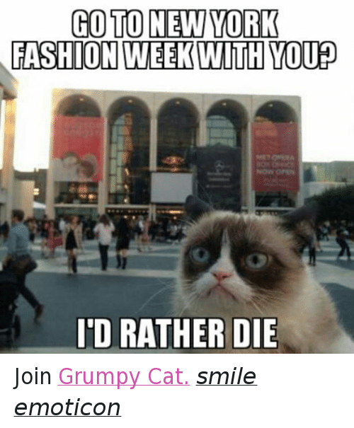 Cat Smiling: GO TO NEW YORK  FASHION  WEEK WITH YOU  ID RATHER DIE Join Grumpy Cat. smile emoticon