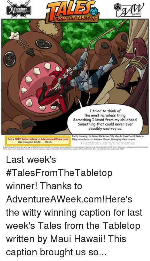 Discretion: venture  Games  TAROM THE TABLETop  I tried to think of  the most harmless thing.  Something I loved from my childhood.  Something that could never ever  possibly destroy us.  Pretty drawings by Jacob Blackmon, Silly idea by Jonathan G. Nelson,  Get a FREE Subscription to AdventureAWeek.com  Nifty  name by Justin Andrew Mason, Dialog by Maui Hawaii  Use Coupon Code  TALES  Facebook.com/dndmemes  of ARWGames. Submission not guarantee that our content  Games an irrevocable, license to publish the content onlne and at the sole discretion  wil be chosen or any prue wil be awarded. inorder to receive any prar, correct contact information must beprovided with your submission. Get a free subscriptiontune coupon code: TALES Last week's #TalesFromTheTabletop winner! Thanks to AdventureAWeek.com!Here's the witty winning caption for last week's Tales from the Tabletop written by Maui Hawaii! This caption brought us some giant kaiju-sized laughs! #talesfromthetabletop #tabletop #rpg #gaming