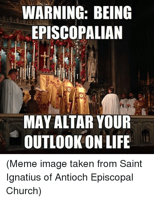 Life Meme: WARNING: BEING  EPISCOPALIAN  MAY ALTAR YOUR  OUTLOOK ON LIFE (Meme image taken from Saint Ignatius of Antioch Episcopal Church)