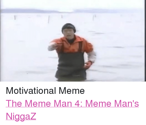 Motivational Memes: Motivational Meme  The Meme Man 4: Meme Man's NiggaZ