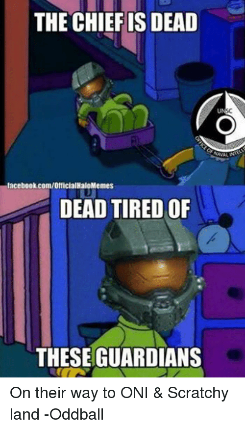 oddball: THE CHIEF IS DEAD  lacebook.com/OfficialHaloMemes  DEAD TIRED OF  THESE GUARDIANS  SC On their way to ONI & Scratchy land -Oddball