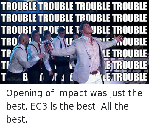 ec3: TROUBLE TROUBLE TROUBLE TROUBLE  TROUBLE TROUBLE TROUBLE TROUBLE  TROUBLE TPOUTLET JBLE TROUBLE  MOUBLE  LE TROUBLE  TR  ETROUBLE  TR  T B r ER  LETROUBLE Opening of Impact was just the best. EC3 is the best. All the best.