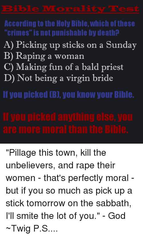 "the holy bible: Bible NM oraali  According to the Holy Bible, which of these  ""crimes"" is not punishable by death  A) Picking up sticks on a Sunday  B) Raping a woman  C) Making fun of a bald priest  D) Not being a virgin bride  If you picked B], you know your Bible  IVOupicked anything else, you ""Pillage this town, kill the unbelievers, and rape their women - that's perfectly moral - but if you so much as pick up a stick tomorrow on the sabbath, I'll smite the lot of you."" - God ~Twig P.S. I'm fully aware that the Jewish sabbath is on Saturday.... The Christian sabbath, for the vast majority of Christians, is on Sunday. I'm working here from the Christian interpretation of the Bible."