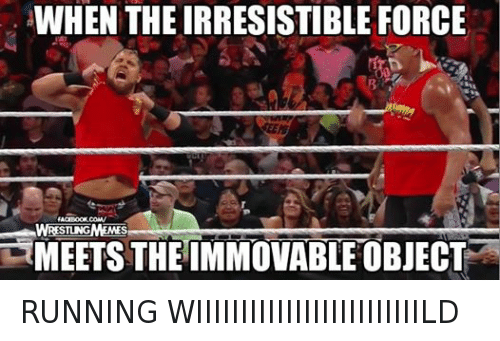 irresistable: WHEN THE IRRESISTIBLE FORCE  FACEBOOK. COMV  WRESTLNGMEMES  TMEETS THE IMMOVABLE OBJECT RUNNING WIIIIIIIIIIIIIIIIIIIIIIIIILD