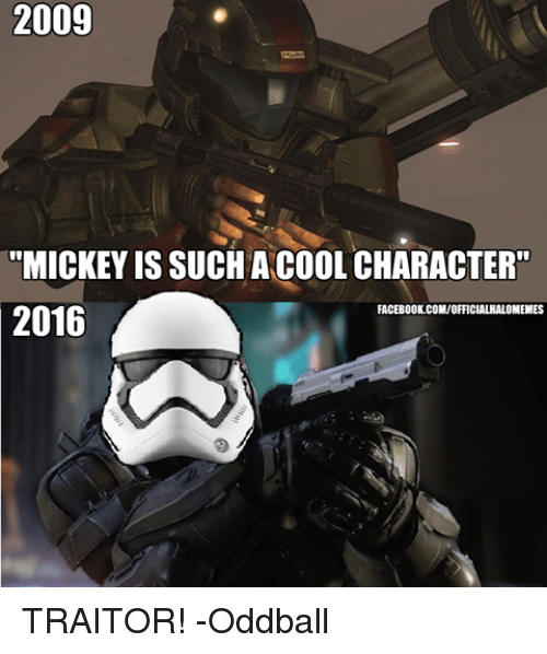 "oddball: 2009  ""MICKEY IS SUCH A COOL CHARACTER""  FACEBOOK.COM/OFFICIALAALOMEMES  2016 TRAITOR! -Oddball"