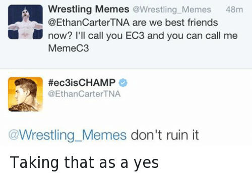 ec3: Wrestling Memes  @Wrestling Memes  48m  @Ethan CarterTNA are we best friends  now? I'll call you EC3 and you can call me  MemeC3  Hec3is CHAMP  @Ethan Carter TNA  Wrestling Memes don't ruin it Taking that as a yes