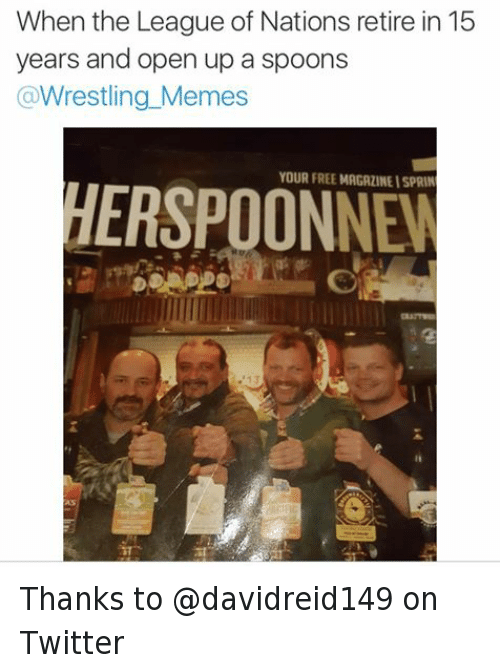 Wrestling Memes: When the League of Nations retire in 15  years and open up a spoons  Wrestling Memes  YOUR FREE MAGAZINEISPRIN Thanks to @davidreid149 on Twitter