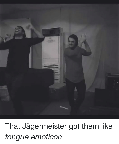 > > Emoticon: That Jägermeister got them like tongue emoticon