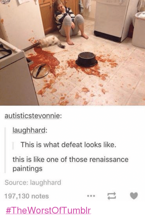 Autists: autistics tevonnie  laugh hard:  This is what defeat looks like.  this is like one of those renaissance  paintings  Source: laughhard  197,130 notes #TheWorstOfTumblr