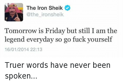 truer words have never been spoken: The Iron Sheik  @the iron sheik  Tomorrow is Friday but still the  legend everyday so go fuck yourself  16/01/2014 22:13 Truer words have never been spoken...