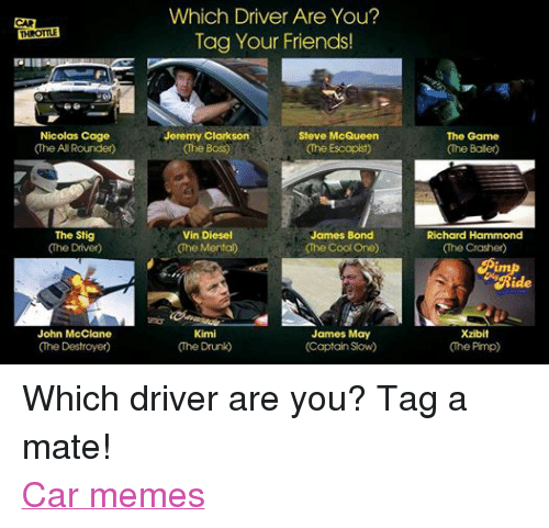 Jeremy Clarkson: THROTTLE  Nicolas Cage  (The All Rounder)  The Stig  The Driver  John McClane  Which Driver Are You?  Tag Your Friends!  Jeremy Clarkson  Steve McQueen  The Boss  (he Escapist  James Bond  Vin Diesel  The Mental  (The Cool One)  James May  Kimi  (The Drunk  (Captain Slow)  The Game  Richard Hammond  (The Crasher)  Xzibit  Che Pimp Which driver are you? Tag a mate! Car memes