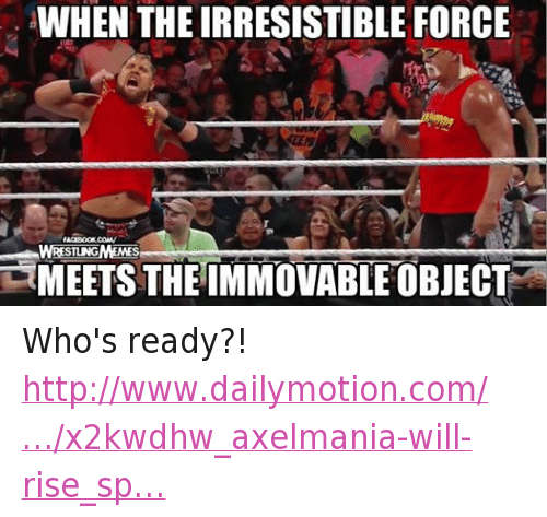 irresistable: WHEN THE IRRESISTIBLE FORCE  FACEBOOK. COMV  WRESTLNGMEMES  TMEETS THE IMMOVABLE OBJECT Who's ready?! http://www.dailymotion.com/…/x2kwdhw_axelmania-will-rise_sp…