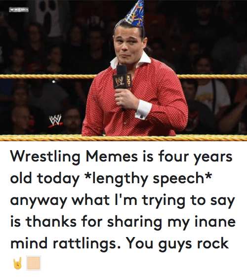 Wrestling Memes: WW Wrestling Memes is four years old today *lengthy speech* anyway what I'm trying to say is thanks for sharing my inane mind rattlings. You guys rock 🤘🏻