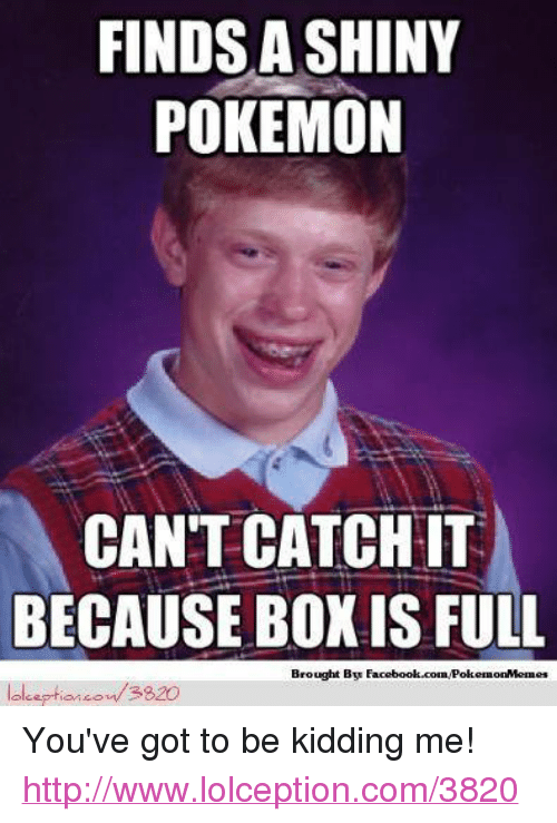 Youve Got To Be Kidding Me: FINDS A SHINY  POKEMON  CAN'T CATCH IT  BECAUSE BOX IS FULL  Brought By  lolceptioncout 3820 You've got to be kidding me! http://www.lolception.com/3820