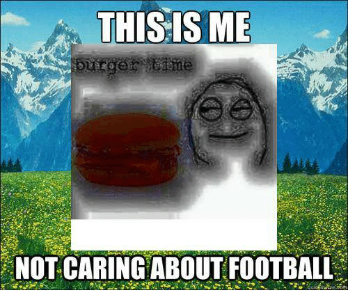 This Is Me Burger T Ime Not Caring About Football Dank Meme On