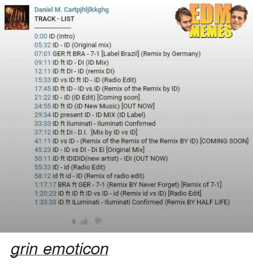 > > Emoticon: Daniel M. Cartpjhlilkkghg  TRACK LIST  0:00 ID (Intro  05:32 ID ID (Original mix)  07:01  GER ft BRA 7-1 [Label Brazill (Remix by Germany)  09:11  ID ft ID DI (ID Mix)  12:11  ID ft DI D (remix D  15:33  ID vs ID ft ID ID (Radio Edit)  17:45  ID ft ID-ID vs ID (Remix of the Remix by ID)  21:22  ID ID (ID Edit) [coming soon  24:55  ID ft ID (ID New Music) [OUT Now]  29:34  ID present ID ID MIX (ID Label)  33:33  ID ft lluminati uminati med  37:12  ID ft DI D.I. [Mix by ID vs ID]  41:11  ID vs ID (R  of the Remix of the Remix BY ID) coMING SooN)  emix 45:23  ID ID vs DI Di Ei loriginal Mix]  50:11  ID ft IDIDID(new artist) IDI (OUT NOW)  55:33 ID id (Radio Edit)  58:12 id ft id ID (Remix of radio edit)  Remix BY Never Forget) (Remix of 7-1]  1:17:17  BRA ft GER 7-1  1:20:23 ID ft ID ft ID vs ID id (Remix id vs ID) Radio Edit  1:33:33 ID ft ILuminati uminati Confirmed (Remix BY HALF LIFE) grin emoticon