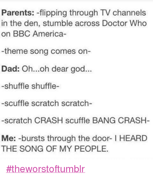 tv channel: Parents: -flipping through TV channels  in the den, stumble across Doctor Who  on BBC America-  -theme song comes on-  Dad: Oh...oh dear god...  -shuffle shuffle-  -scuffle scratch scratch-  -scratch CRASH scuffle BANG CRASH  Me: -bursts through the door HEARD  THE SONG OF MY PEOPLE. #theworstoftumblr