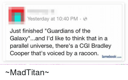 """Bradley Cooper: Yesterday at 10:40 PM  Just finished """"Guardians of the  Galaxy""""...and I'd like to think that in a  parallel universe, there's a CGl Bradley  Cooper that's voiced by a racoon.  lamebook.com ~MadTitan~"""