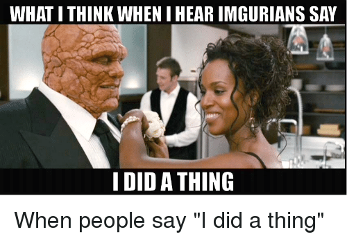 """Imgurian: WHAT ITHINK WHENIHEAR IMGURIANS SAY  I DID A THING When people say """"I did a thing"""""""