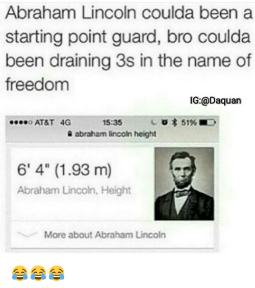 "a-starting-point: Abraham Lincoln coulda been a  starting point guard, bro coulda  been draining 3s in the name of  freedom  IG:@Daquan  ....o AT&T 4G  15:35  3 51%E,  abraham lincoln height  6' 4"" (1.93 m)  Abraham Lincoln, Height  More about Abraham Lincoln 😂😂😂"