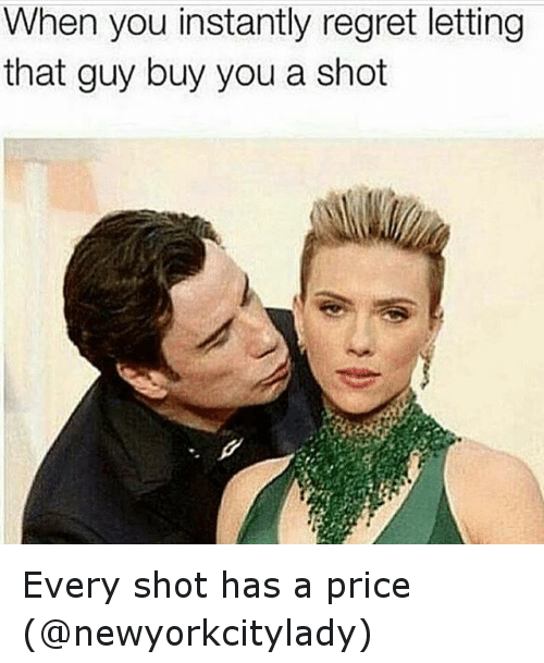 Instant Regret: When you instantly regret letting  that guy buy you a shot Every shot has a price (@newyorkcitylady)