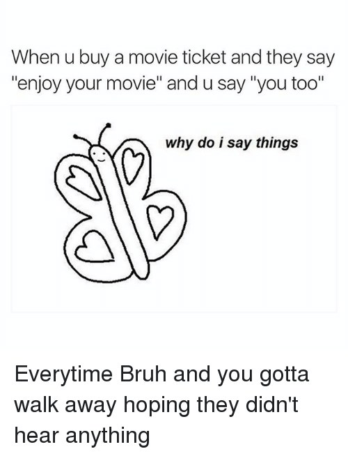 """Enjoy Your Movie: When u buy a movie ticket and they say  enjoy your movie"""" and u say """"you too""""  II  why do i say things Everytime Bruh and you gotta walk away hoping they didn't hear anything"""