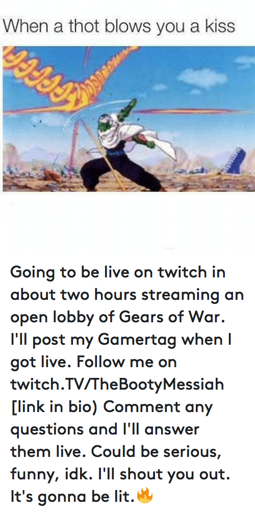 Funny, Gears of War, and Lit: Going to be live on twitch in about two hours streaming an open lobby of Gears of War.  I'll post my Gamertag when I got live.  Follow me on twitch.TV/TheBootyMessiah [link in bio)  Comment any questions and I'll answer them live. Could be serious, funny, idk. I'll shout you out. It's gonna be lit.🔥
