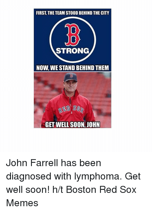 Meme, Memes, and Mlb: FIRST THE TEAM STOOD BEHIND THE CITY  STRONG  NOW WESTANDBEHIND THEM  GET WELL SOON JOHN John Farrell has been diagnosed with lymphoma. Get well soon!-h-t Boston Red Sox Memes