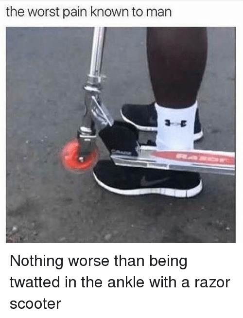 Scooter, The Worst, and Girl Memes: the worst pain known to man Nothing worse than being twatted in the ankle with a razor scooter