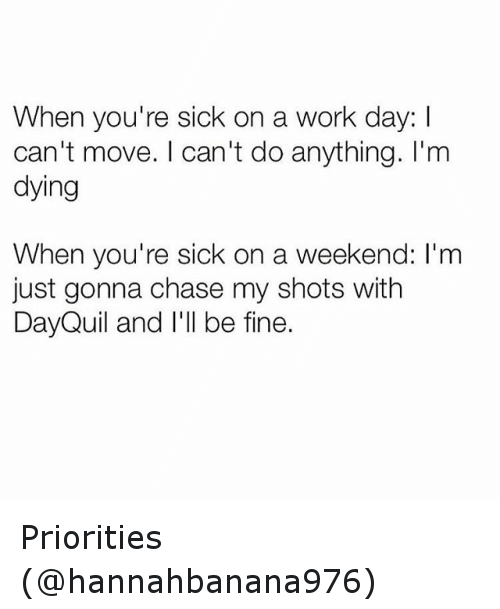 DayQuil: When you're sick on a work day:  can't move. I can't do anything. I'm  dying  When you're sick on a weekend: 'm  just gonna chase my shots with  DayQuil and I'll be fine. Priorities (@hannahbanana976)