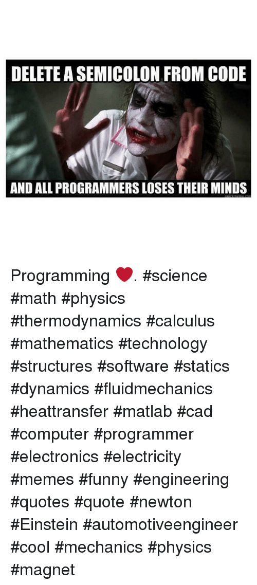 DELETE ASEMICOLON FROM CODE AND ALL PROGRAMMERSLOSES THEIR MINDS Programming Science Math Physics Thermodynamics Calculus Mathematics Technology