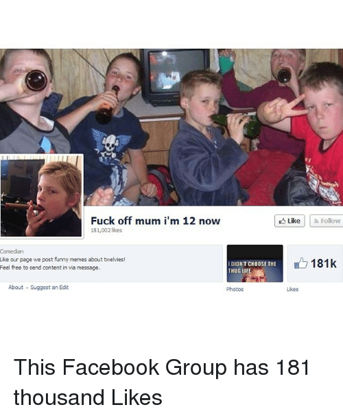 Funny Memes About: Fuck off mum i'm 12 now  likes  Comedian  Like our page we post funny memes about twelvies!  I DIDNT CHOOSE THE  Feel free to send content in via message.  About Suggest an Edit  Photos  Like Follow  181k  Likes This Facebook Group has 181 thousand Likes