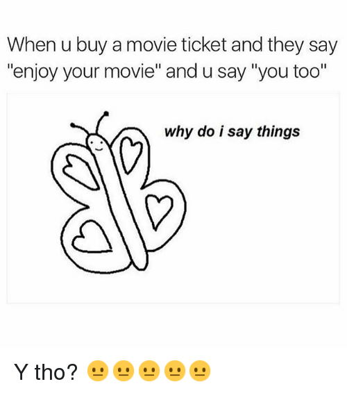 "Funny, Movies, and Movie: When u buy a movie ticket and they say  enjoy your movie"" and u say ""you too""  why do i say things Y tho? 😐😐😐😐😐"