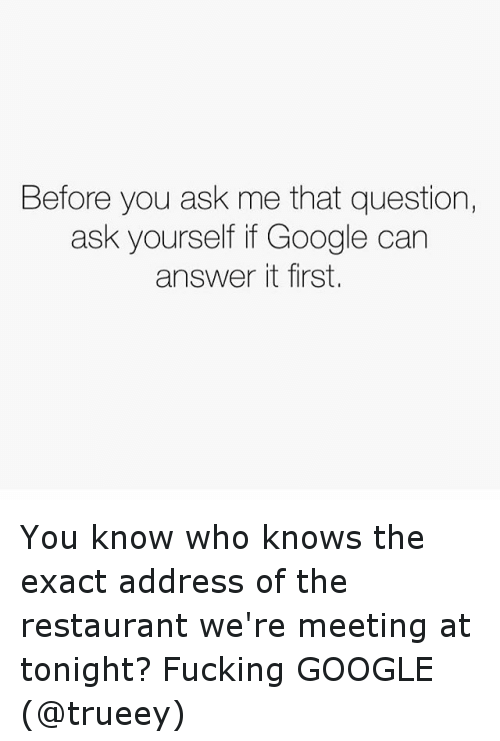 Fuck Google: Before you ask me that question,  ask yourself if Google can  answer it first. You know who knows the exact address of the restaurant we're meeting at tonight? Fucking GOOGLE (@trueey)