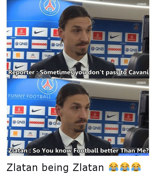 funny football: Emirates  QNB ooooooo QNB  Reporter: Sometimes you don't pass to Cavani  FUNNY FOOTBALL  Emirate  QNB  QNB ooooooo  Zlatan So You know Football better Than Me? Zlatan being Zlatan 😂😂😂