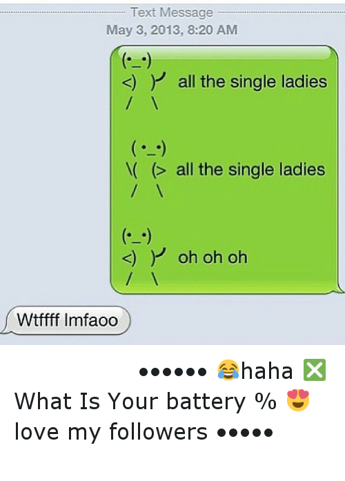 Funny, Love, and Texting: Text Message  May 3, 2013, 8:20 AM  all the single ladies  all the single ladies  oh oh oh  Wtffff lmfaoo ⠀⠀⠀⠀⠀⠀⠀⠀-••••••-😂haha-❎What Is Your battery %-😍love my followers-•••••-⠀⠀⠀⠀⠀⠀⠀⠀