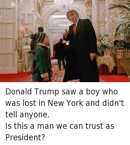 Kevin McCallister: Donald Trump saw a boy who was lost in New York and didn't tell anyone. Is this a man we can trust as President? Donald Trump saw a boy who was lost in New York and didn't tell anyone.-Is this a man we can trust as President?