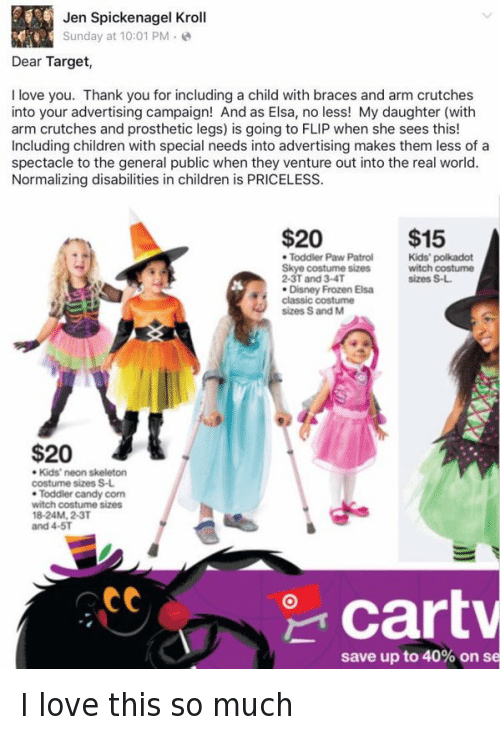 PAW Patrol: Jen Spickenagel Kroll  Sunday at 10:01 PM  Dear Target,  I love you. Thank you for including a child with braces and arm crutches  into your advertising campaign! And as Elsa, no less! My daughter (with  arm crutches and prosthetic legs) is going to FLIP when she sees this!  Including children with special needs into advertising makes them less of a  spectacle to the general public when they venture out into the real world.  Normalizing disabilities in children is PRICELESS.  $15  $20  Kids' polkadot  Toddler Paw Patrol  Skye costume sizes  witch costume  sizes S-L.  2-3T and 3-4T  Disney Frozen Elsa  classic costume  sizes S and M  $20  Kids' neon skeleton  costume sizes S-L.  Toddler candy corn  witch costume sizes  18-24M, 2-3T  and 4-5T  att  Cart  save up to 40% on se I love this so much