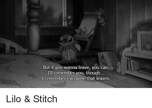 Lilo & Stitch: But if you wanna leave, you can.  I'll remember you, though  I remember everyone that leaves. Lilo & Stitch