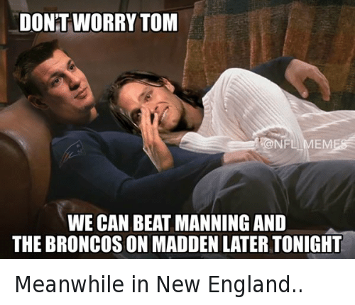 Rob Gronkowski: DONT WORRY TOM WE CAN BEAT MANNING AND THE BRONCOS ON MADDEN LATER TONIGHT Meanwhile in New England..