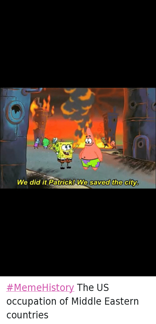 We Did It Patrick We Saved The City:  #MemeHistory The US occupation of Middle Eastern countries   We did it Patrick! We saved the city. MemeHistory The US occupation of Middle Eastern countries