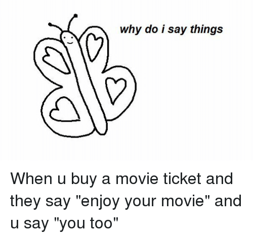 "Funny, Movies, and Movie: why do i say things When u buy a movie ticket and they say ""enjoy your movie"" and u say ""you too"""