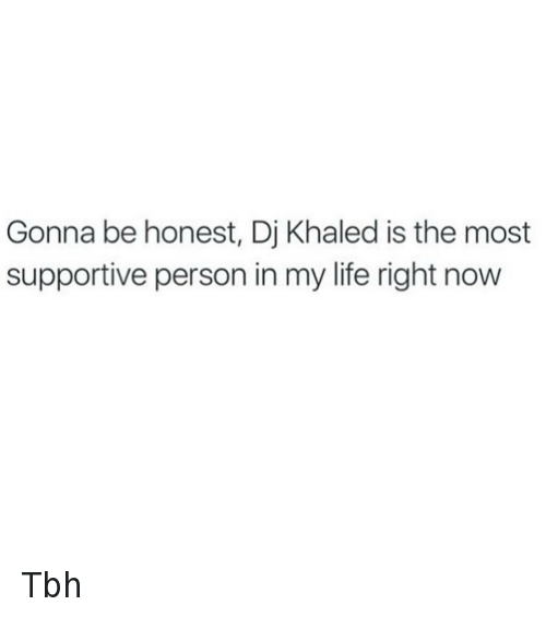 Key to More Success: Gonna be honest, Dj Khaled is the most supportive person in my life right now Tbh