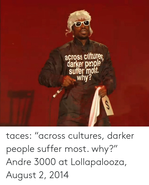 """Andre 3000: açross ciltures  darker people  suffer most.  why?  %24 taces:  """"across cultures, darker people suffer most. why?"""" Andre 3000 at Lollapalooza, August 2, 2014"""