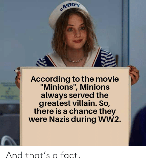 "Minions, Movie, and Villain: Aно  According to the movie  ""Minions"", Minions  always served the  greatest villain. So,  there is a chance they  were Nazis during WW2. And that's a fact."