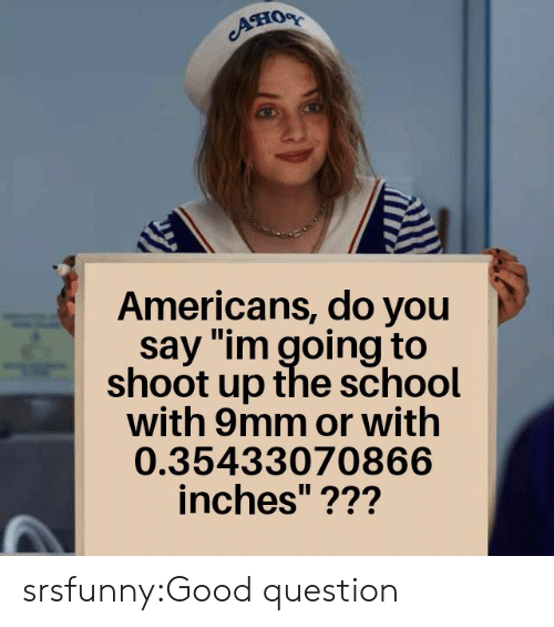 """Good Question: Aно  Americans, do you  say """"im going to  shoot up the school  with 9mm or with  0.35433070866  inches""""??? srsfunny:Good question"""
