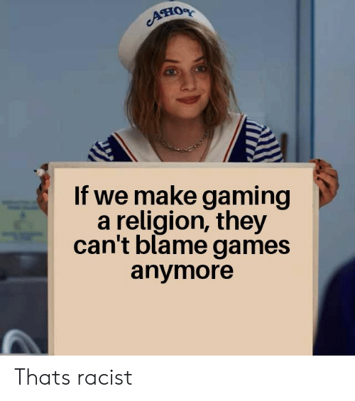 Games, Racist, and Religion: Aно  If we make gaming  a religion, they  can't blame games  anymore Thats racist