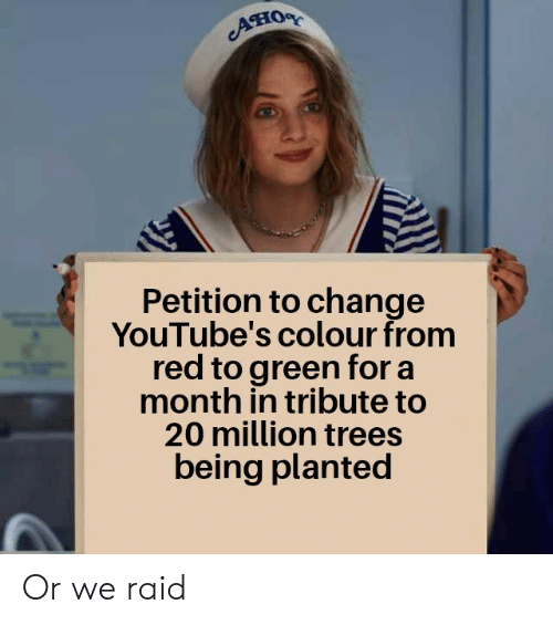 Trees, Change, and Raid: Aно  Petition to change  YouTube's colour from  red to green for a  month in tribute to  20 million trees  being planted Or we raid